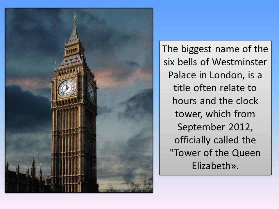 The biggest name of the six bells of Westminster Palace in London, is a title often relate to hours and the clock tower, which from September 2012, officially called the Tower of the Queen Elizabeth».