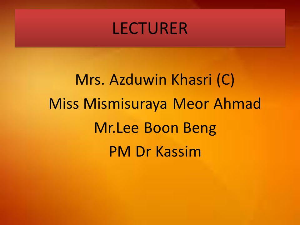 LECTURER Mrs. Azduwin Khasri (C) Miss Mismisuraya Meor Ahmad Mr.Lee Boon Beng PM Dr Kassim