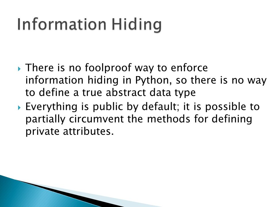 Information Hiding There is no foolproof way to enforce information hiding in Python, so there is no way to define a true abstract data type.