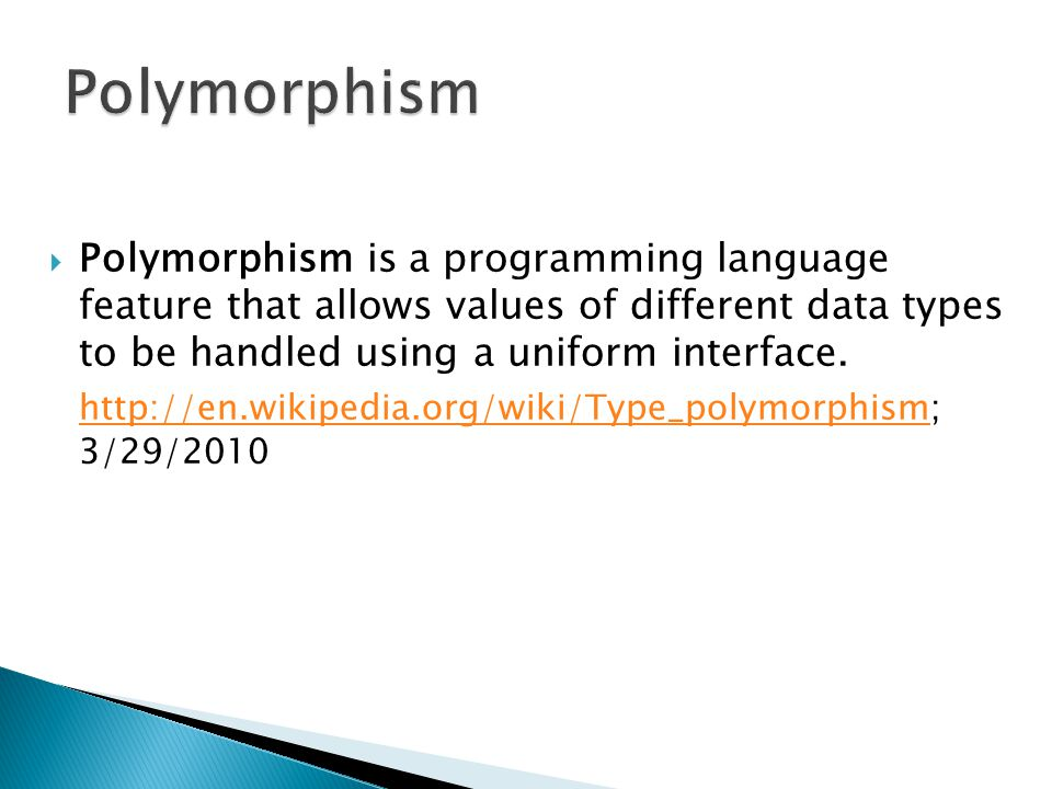Polymorphism Polymorphism is a programming language feature that allows values of different data types to be handled using a uniform interface.