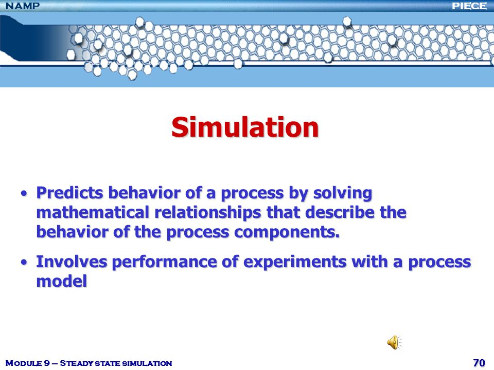 Simulation Predicts behavior of a process by solving mathematical relationships that describe the behavior of the process components.
