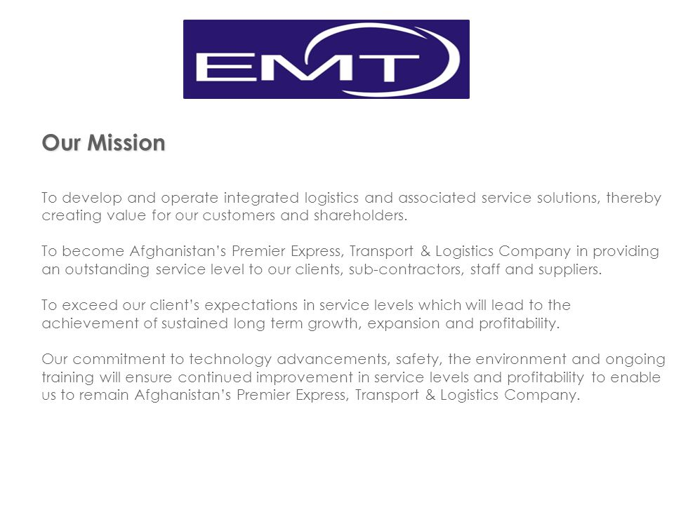 Our Mission To develop and operate integrated logistics and associated service solutions, thereby creating value for our customers and shareholders.