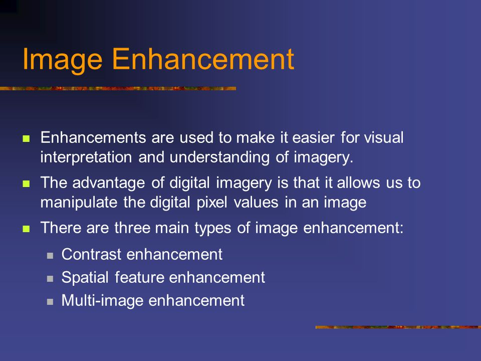 Image Enhancement Enhancements are used to make it easier for visual interpretation and understanding of imagery.