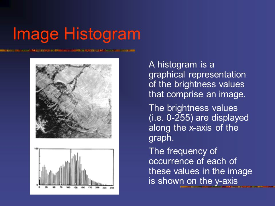 Image Histogram A histogram is a graphical representation of the brightness values that comprise an image.