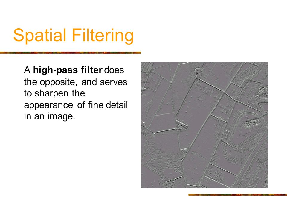 Spatial Filtering A high-pass filter does the opposite, and serves to sharpen the appearance of fine detail in an image.