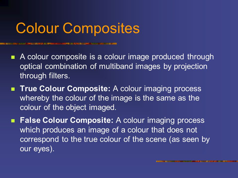 Colour Composites A colour composite is a colour image produced through optical combination of multiband images by projection through filters.