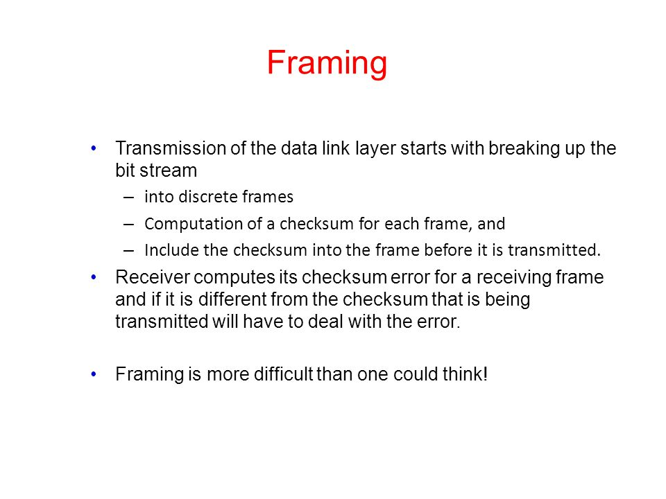 Framing Transmission of the data link layer starts with breaking up the bit stream. into discrete frames.