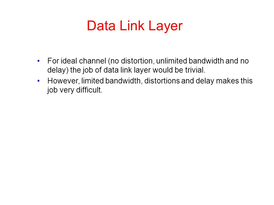 Data Link Layer For ideal channel (no distortion, unlimited bandwidth and no delay) the job of data link layer would be trivial.