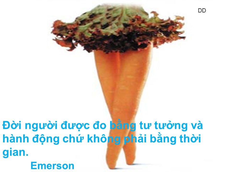 DD Đời người được đo bằng tư tưởng và hành động chứ không phải bằng thời gian. Emerson