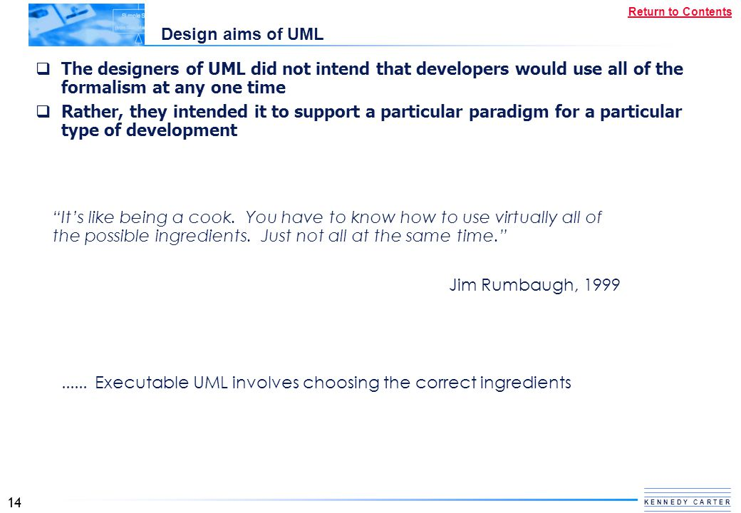 Design aims of UML The designers of UML did not intend that developers would use all of the formalism at any one time.