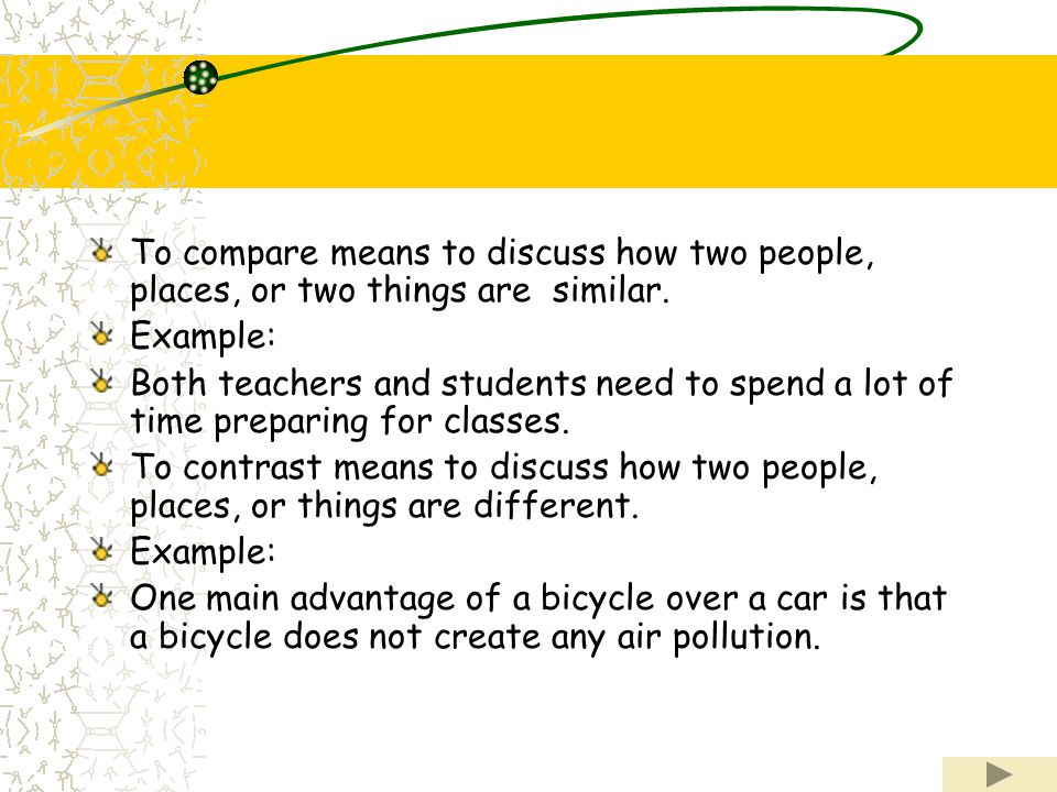 To compare means to discuss how two people, places, or two things are similar.