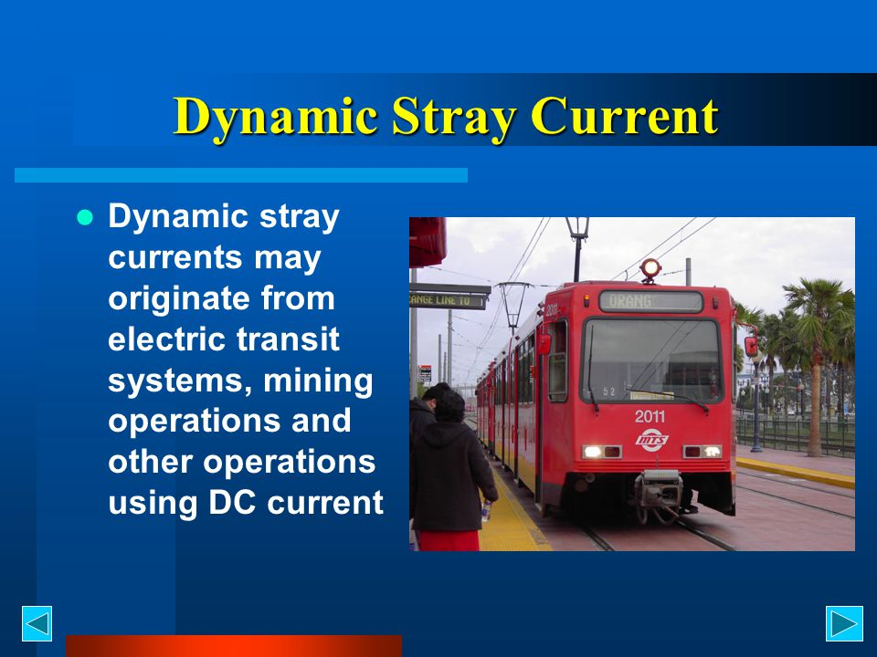 Dynamic Stray Current Dynamic stray currents may originate from electric transit systems, mining operations and other operations using DC current.
