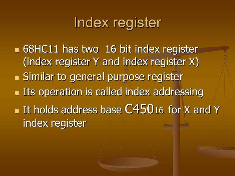 Index register 68HC11 has two 16 bit index register (index register Y and index register X) Similar to general purpose register.