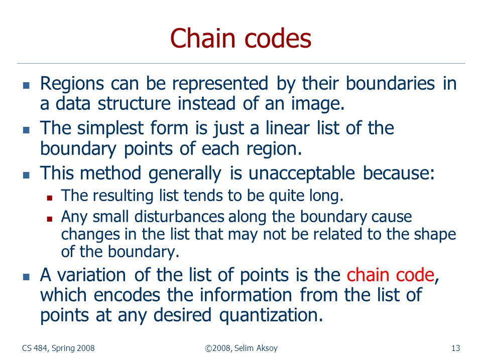 Chain codes Regions can be represented by their boundaries in a data structure instead of an image.