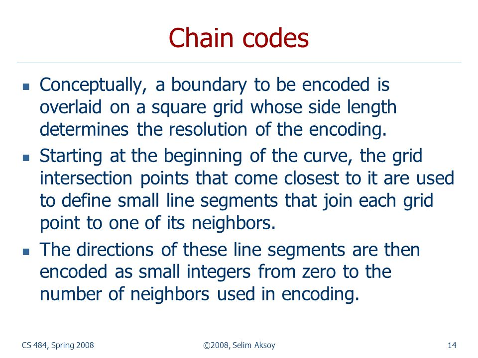 Chain codes Conceptually, a boundary to be encoded is overlaid on a square grid whose side length determines the resolution of the encoding.