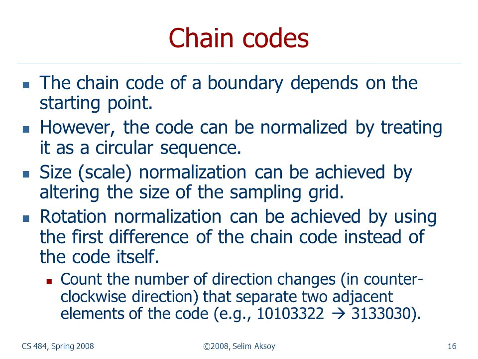 Chain codes The chain code of a boundary depends on the starting point. However, the code can be normalized by treating it as a circular sequence.