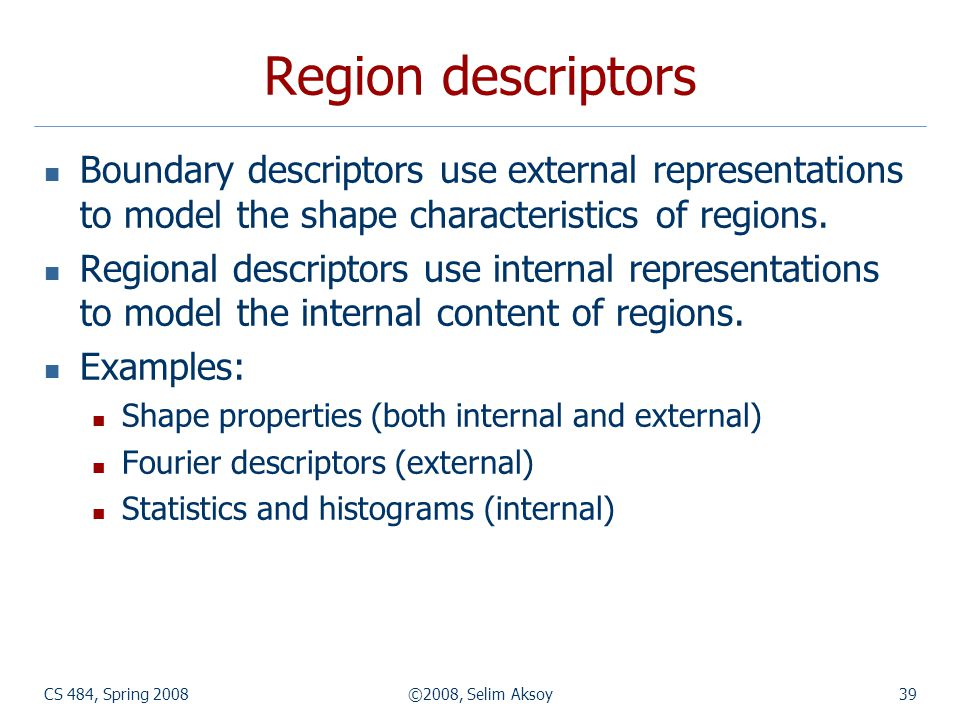 Region descriptors Boundary descriptors use external representations to model the shape characteristics of regions.