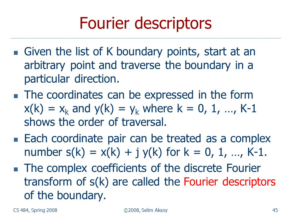 Fourier descriptors Given the list of K boundary points, start at an arbitrary point and traverse the boundary in a particular direction.