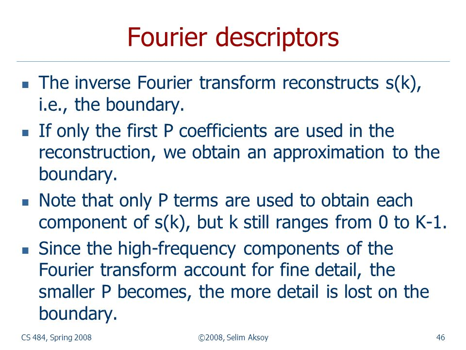 Fourier descriptors The inverse Fourier transform reconstructs s(k), i.e., the boundary.