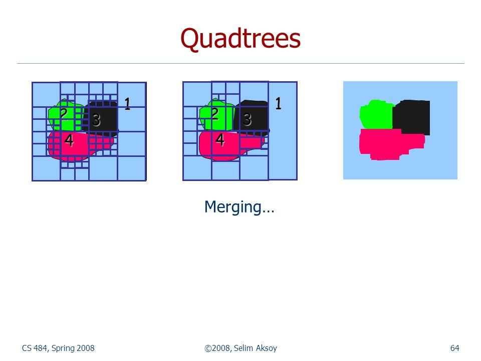 Quadtrees 1 2 3 4 1 2 3 4 1 2 3 4 Merging… CS 484, Spring 2008