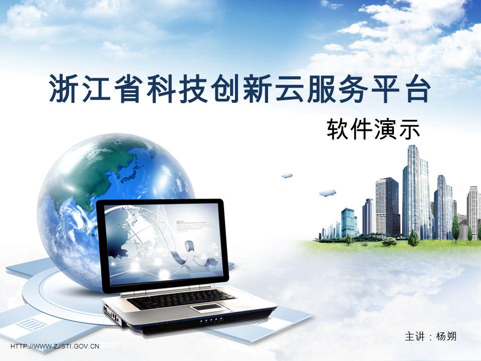 浙江省科技创新云服务平台 软件演示 主讲:杨朔 大家上午好,现在就由我来给各位介绍下我们的《浙江省科技创新云服务平台》系统。