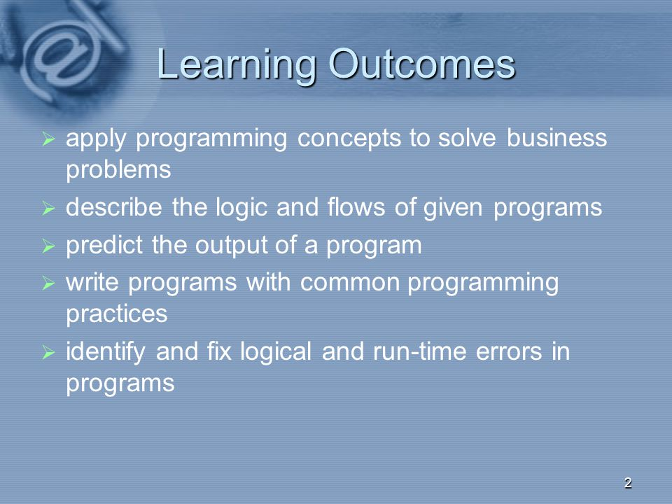Learning Outcomes apply programming concepts to solve business problems. describe the logic and flows of given programs.