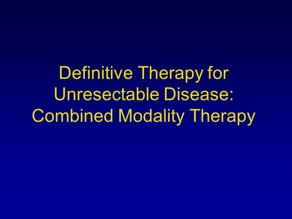 Definitive Therapy for Unresectable Disease: Combined Modality Therapy