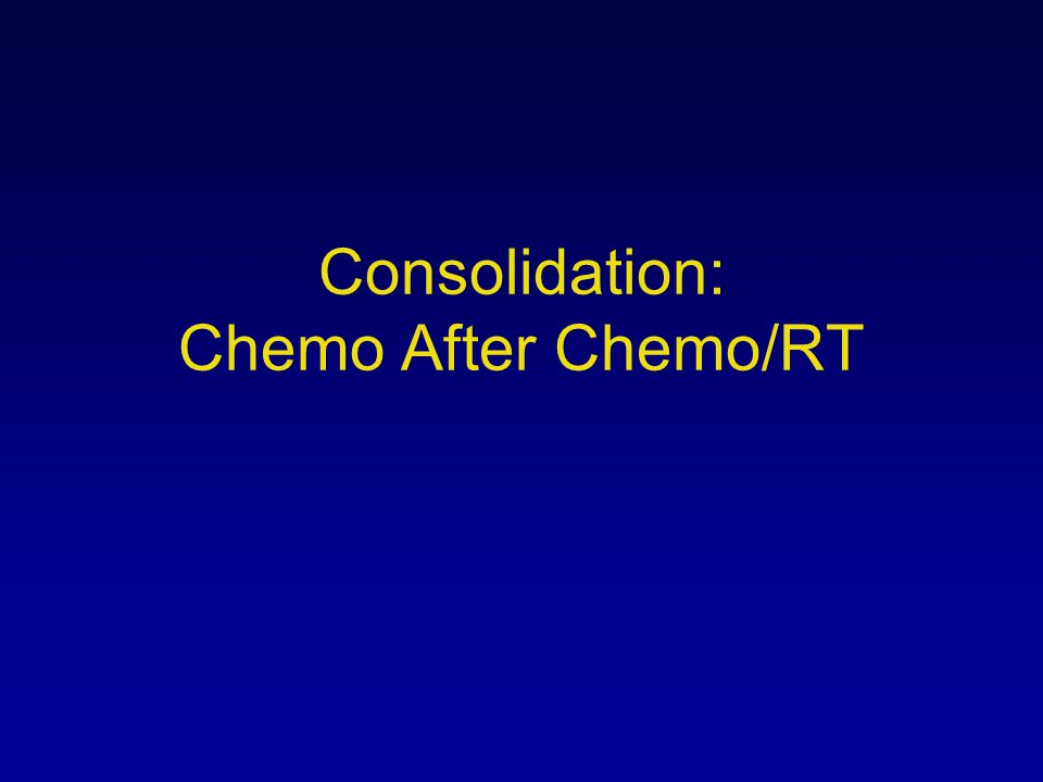 Consolidation: Chemo After Chemo/RT