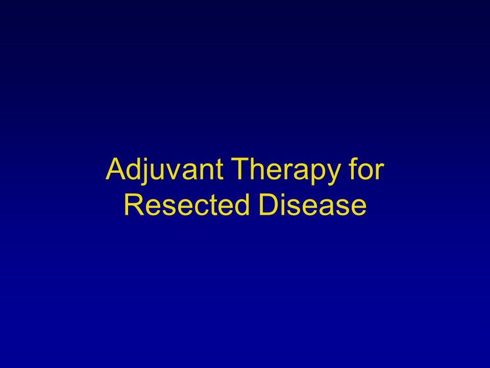 Adjuvant Therapy for Resected Disease