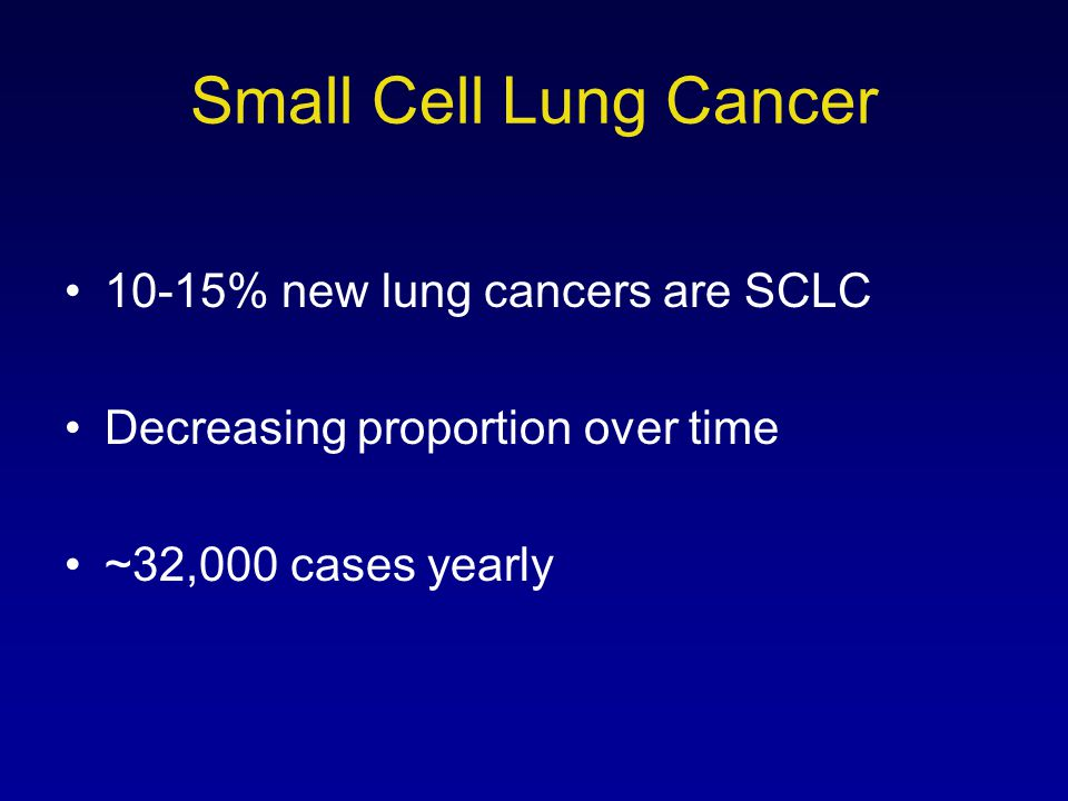 Small Cell Lung Cancer 10-15% new lung cancers are SCLC