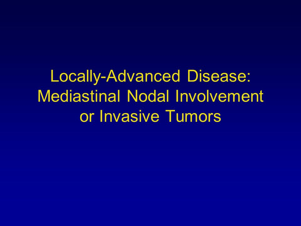 Locally-Advanced Disease: Mediastinal Nodal Involvement or Invasive Tumors