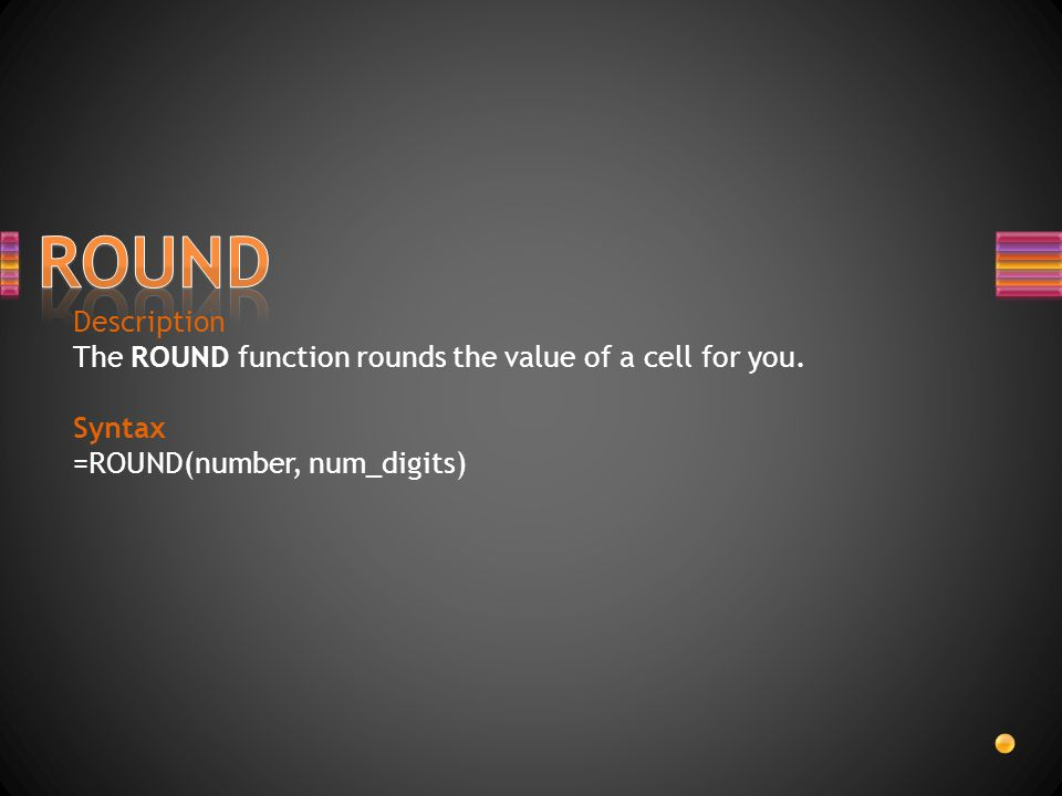 ROUND Description. The ROUND function rounds the value of a cell for you.