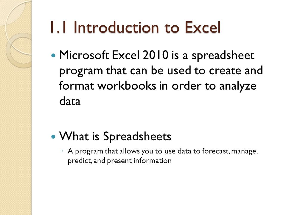 1.1 Introduction to Excel Microsoft Excel 2010 is a spreadsheet program that can be used to create and format workbooks in order to analyze data.
