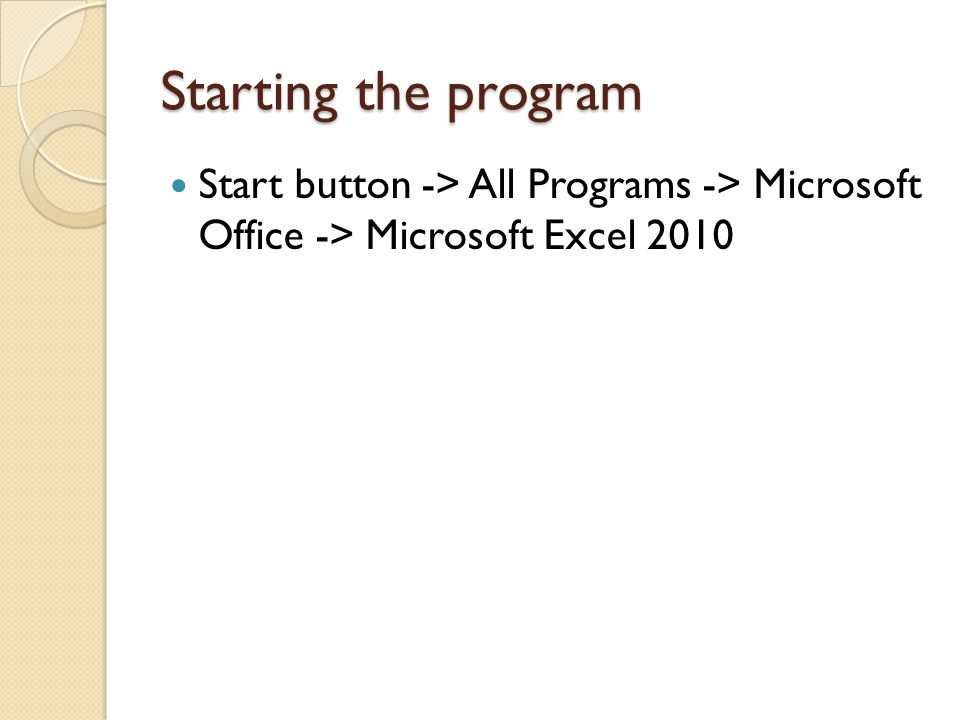 Starting the program Start button -> All Programs -> Microsoft Office -> Microsoft Excel 2010