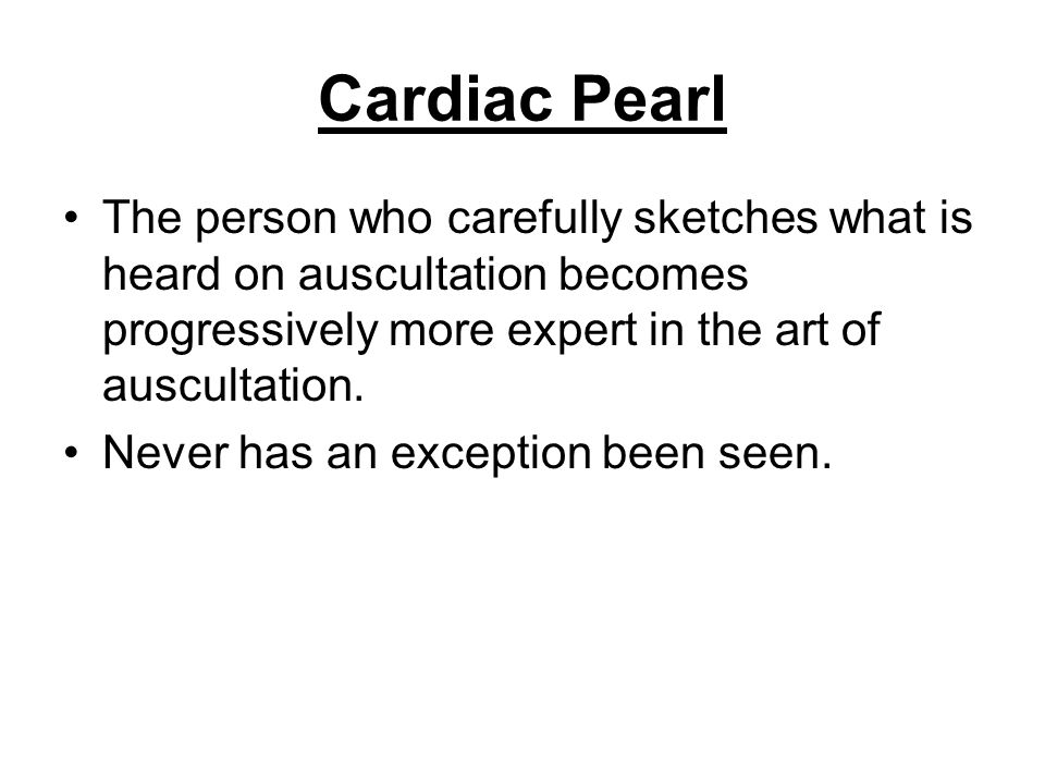 Cardiac Pearl The person who carefully sketches what is heard on auscultation becomes progressively more expert in the art of auscultation.