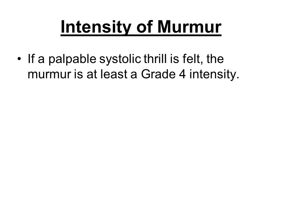 Intensity of Murmur If a palpable systolic thrill is felt, the murmur is at least a Grade 4 intensity.