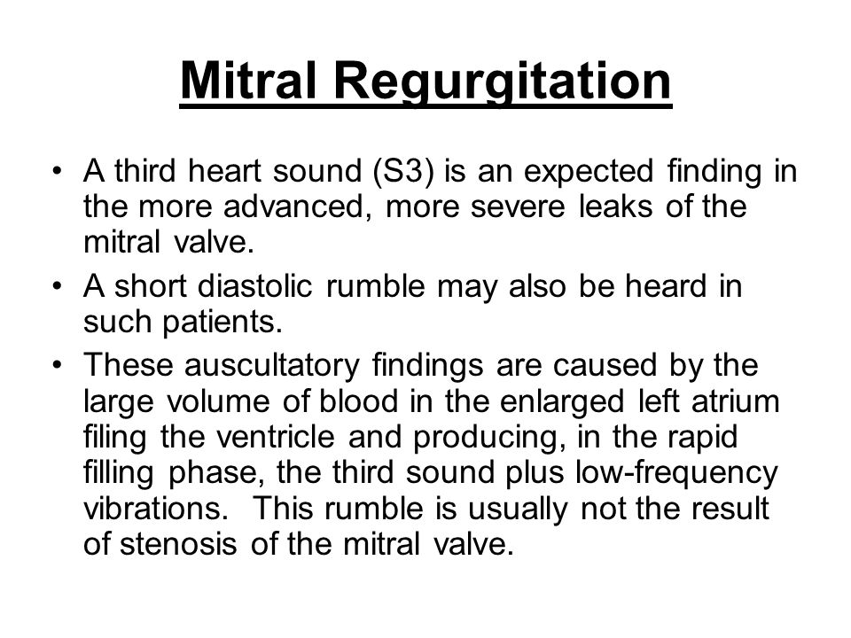 Mitral Regurgitation A third heart sound (S3) is an expected finding in the more advanced, more severe leaks of the mitral valve.