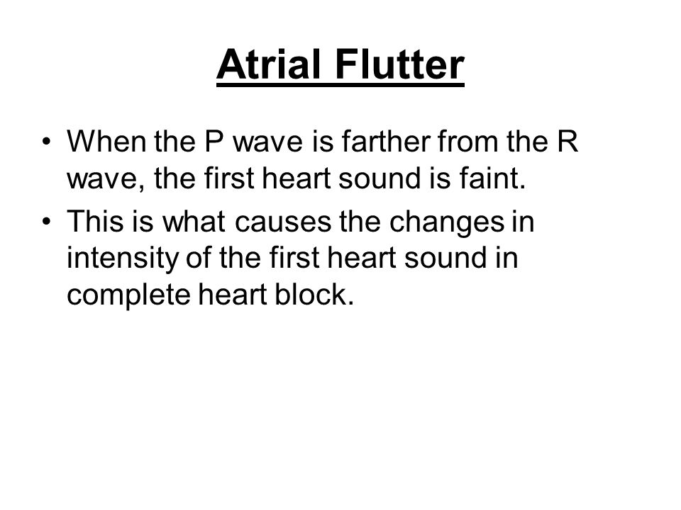 Atrial Flutter When the P wave is farther from the R wave, the first heart sound is faint.