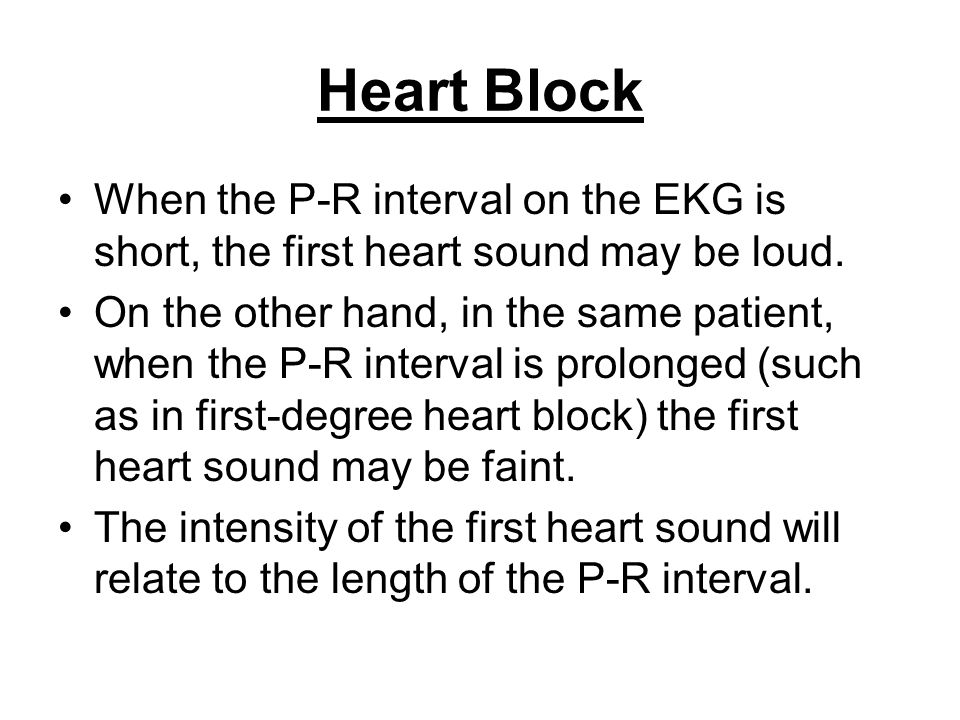 Heart Block When the P-R interval on the EKG is short, the first heart sound may be loud.