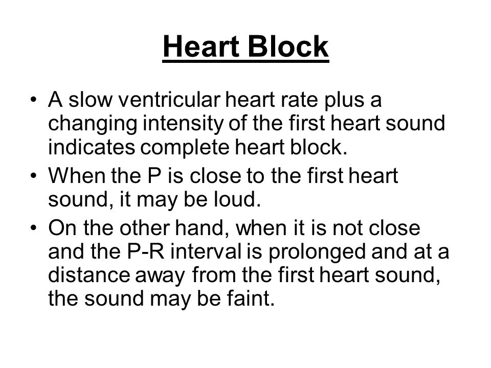 Heart Block A slow ventricular heart rate plus a changing intensity of the first heart sound indicates complete heart block.