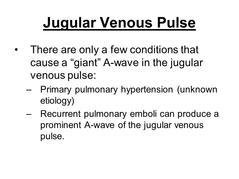 Jugular Venous Pulse There are only a few conditions that cause a giant A-wave in the jugular venous pulse: