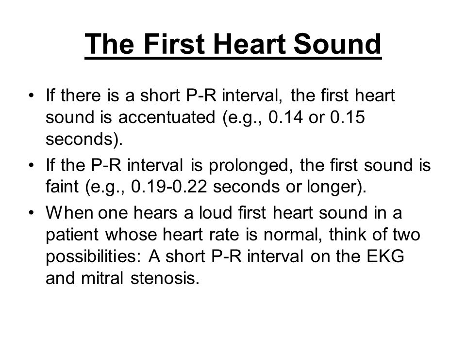 The First Heart Sound If there is a short P-R interval, the first heart sound is accentuated (e.g., 0.14 or 0.15 seconds).