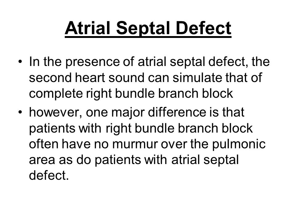 Atrial Septal Defect In the presence of atrial septal defect, the second heart sound can simulate that of complete right bundle branch block.