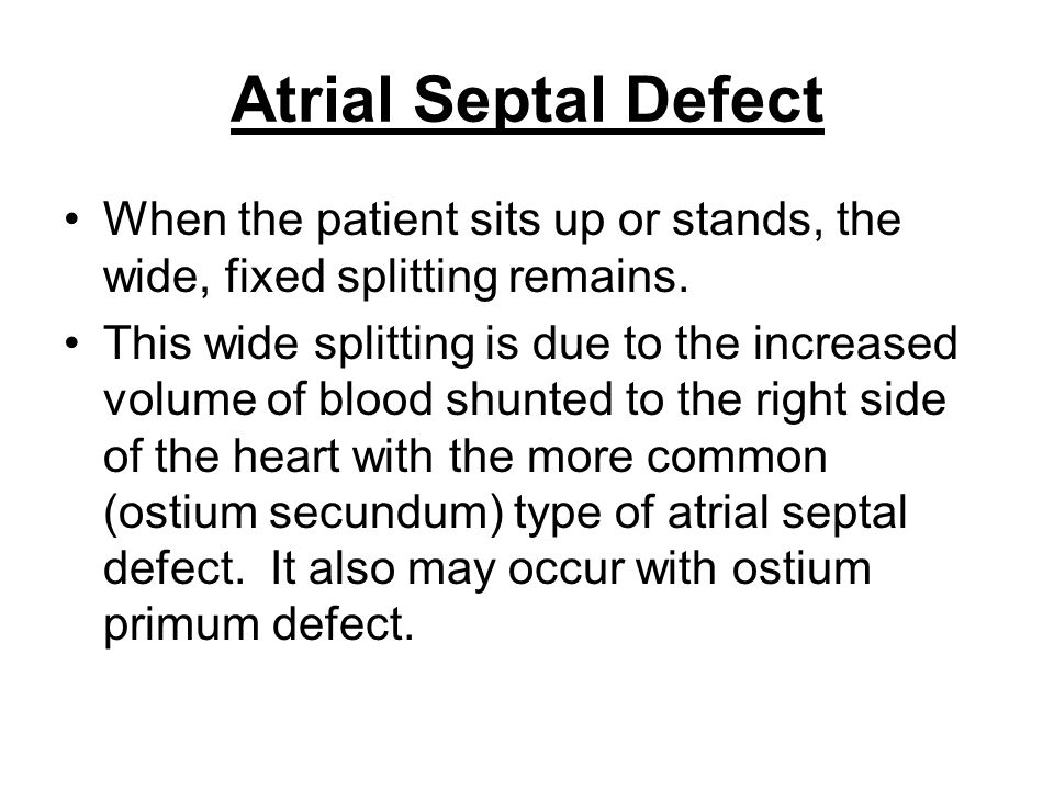 Atrial Septal Defect When the patient sits up or stands, the wide, fixed splitting remains.