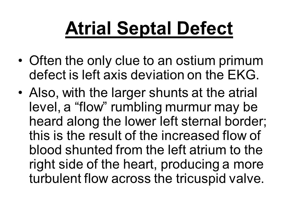 Atrial Septal Defect Often the only clue to an ostium primum defect is left axis deviation on the EKG.