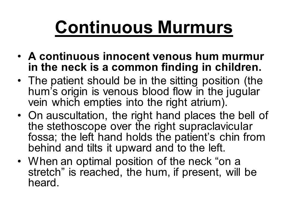 Continuous Murmurs A continuous innocent venous hum murmur in the neck is a common finding in children.