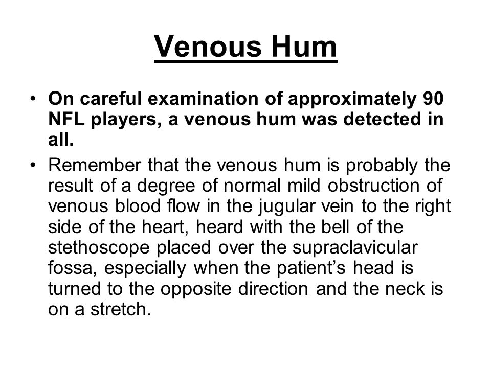 Venous Hum On careful examination of approximately 90 NFL players, a venous hum was detected in all.