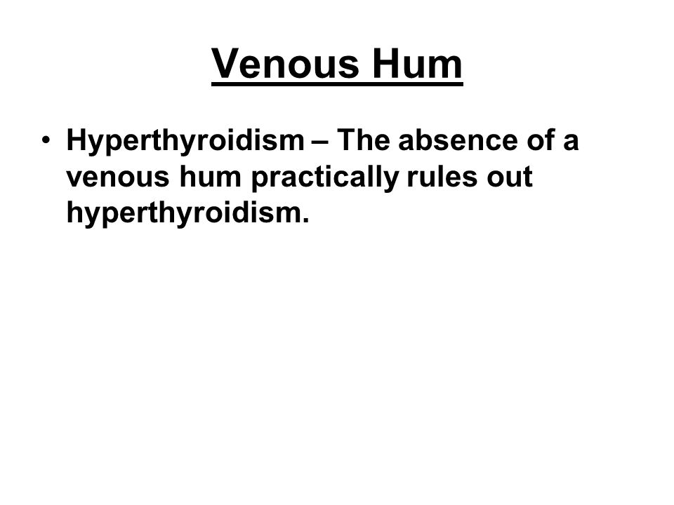 Venous Hum Hyperthyroidism – The absence of a venous hum practically rules out hyperthyroidism.