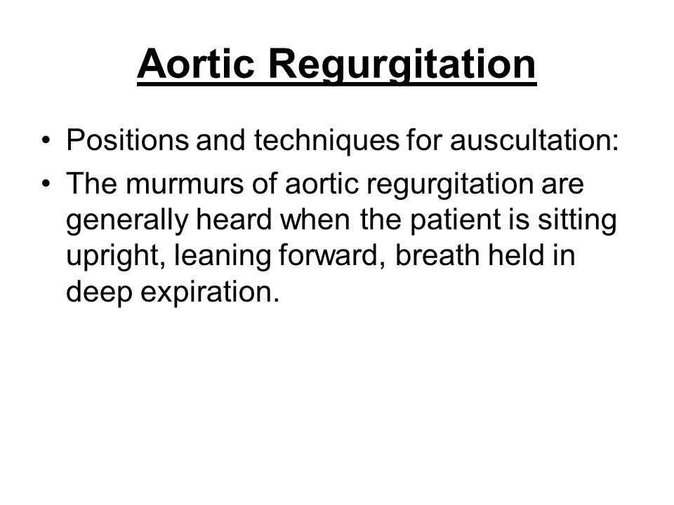 Aortic Regurgitation Positions and techniques for auscultation:
