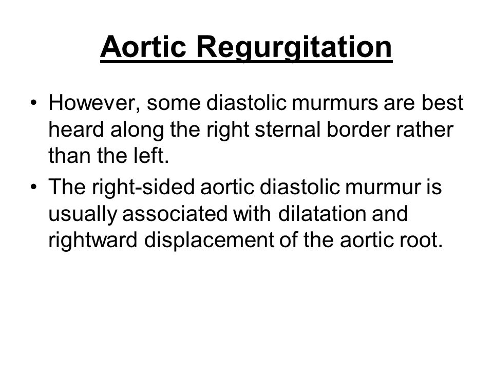 Aortic Regurgitation However, some diastolic murmurs are best heard along the right sternal border rather than the left.